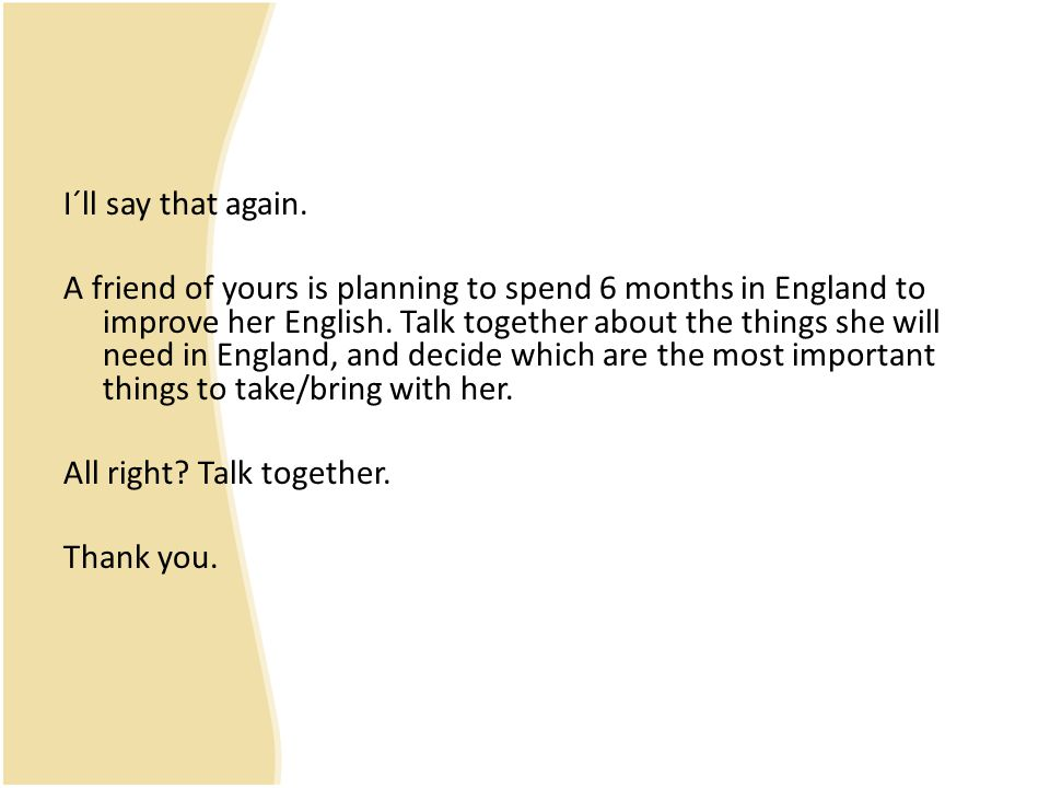 I´ll say that again. A friend of yours is planning to spend 6 months in England to improve her English. Talk together about the things she will need i