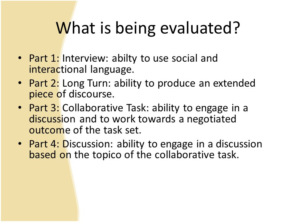 What is being evaluated? Part 1: Interview: abilty to use social and interactional language. Part 2: Long Turn: ability to produce an extended piece o