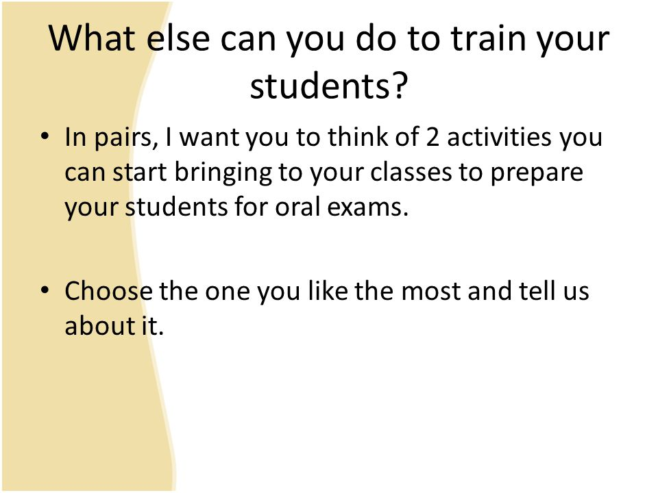 What else can you do to train your students? In pairs, I want you to think of 2 activities you can start bringing to your classes to prepare your stud