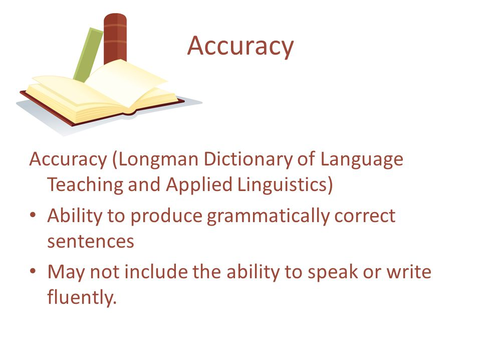 Accuracy (Longman Dictionary of Language Teaching and Applied Linguistics) Ability to produce grammatically correct sentences May not include the abil