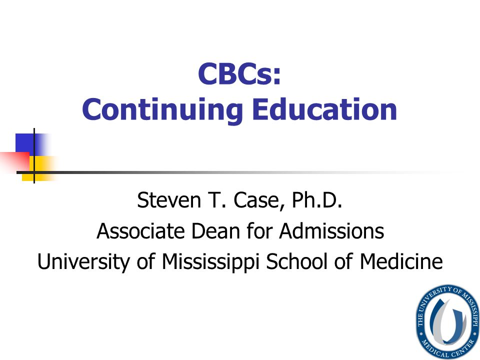 CBCs: Continuing Education Steven T. Case, Ph.D.