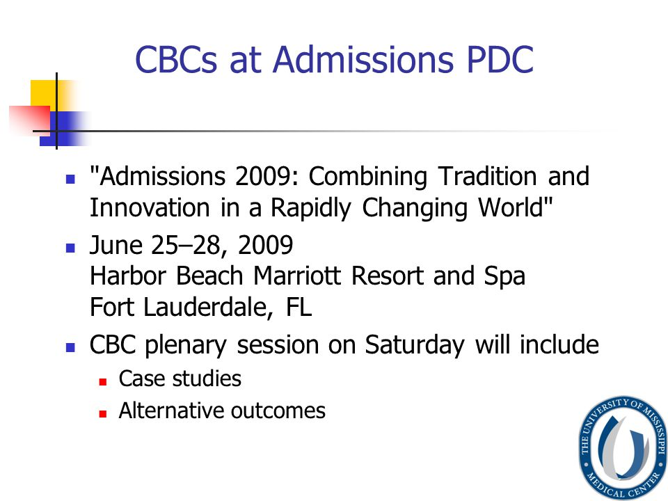 CBCs at Admissions PDC Admissions 2009: Combining Tradition and Innovation in a Rapidly Changing World June 25–28, 2009 Harbor Beach Marriott Resort and Spa Fort Lauderdale, FL CBC plenary session on Saturday will include Case studies Alternative outcomes