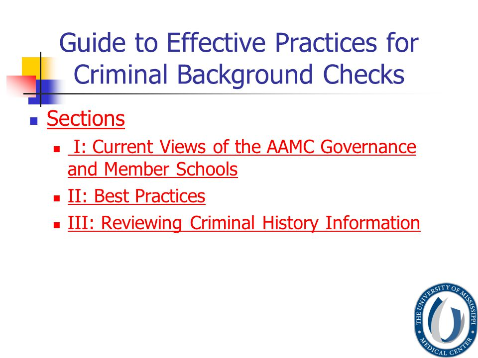 Guide to Effective Practices for Criminal Background Checks Sections I: Current Views of the AAMC Governance and Member Schools I: Current Views of the AAMC Governance and Member Schools II: Best Practices III: Reviewing Criminal History Information