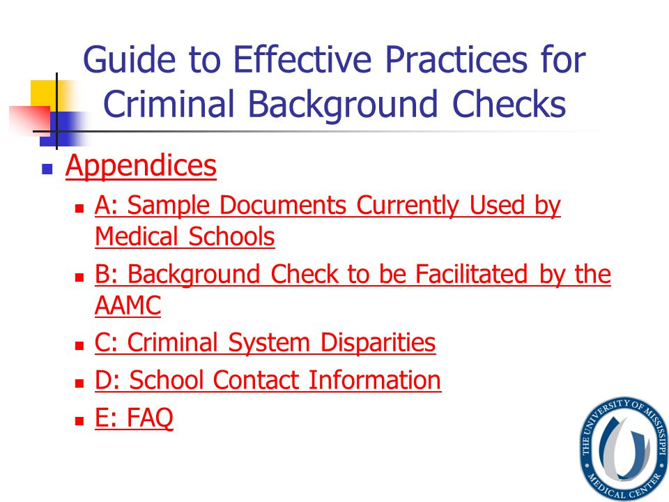 Guide to Effective Practices for Criminal Background Checks Appendices A: Sample Documents Currently Used by Medical Schools A: Sample Documents Currently Used by Medical Schools B: Background Check to be Facilitated by the AAMC B: Background Check to be Facilitated by the AAMC C: Criminal System Disparities D: School Contact Information E: FAQ