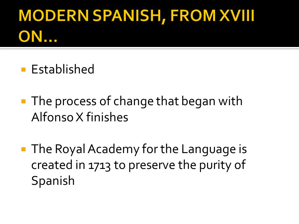 Established The process of change that began with Alfonso X finishes The Royal Academy for the Language is created in 1713 to preserve the purity of Spanish