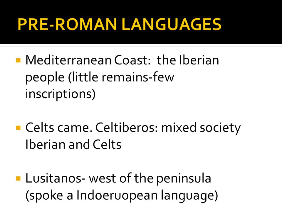Mediterranean Coast: the Iberian people (little remains-few inscriptions) Celts came.