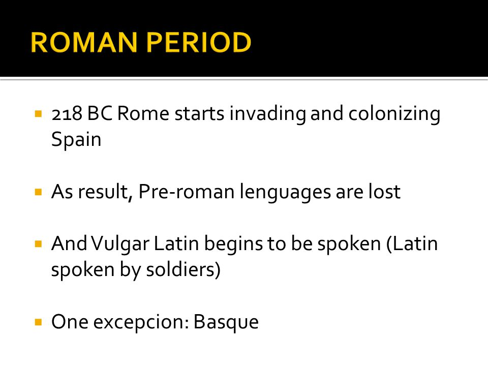 218 BC Rome starts invading and colonizing Spain As result, Pre-roman lenguages are lost And Vulgar Latin begins to be spoken (Latin spoken by soldiers) One excepcion: Basque