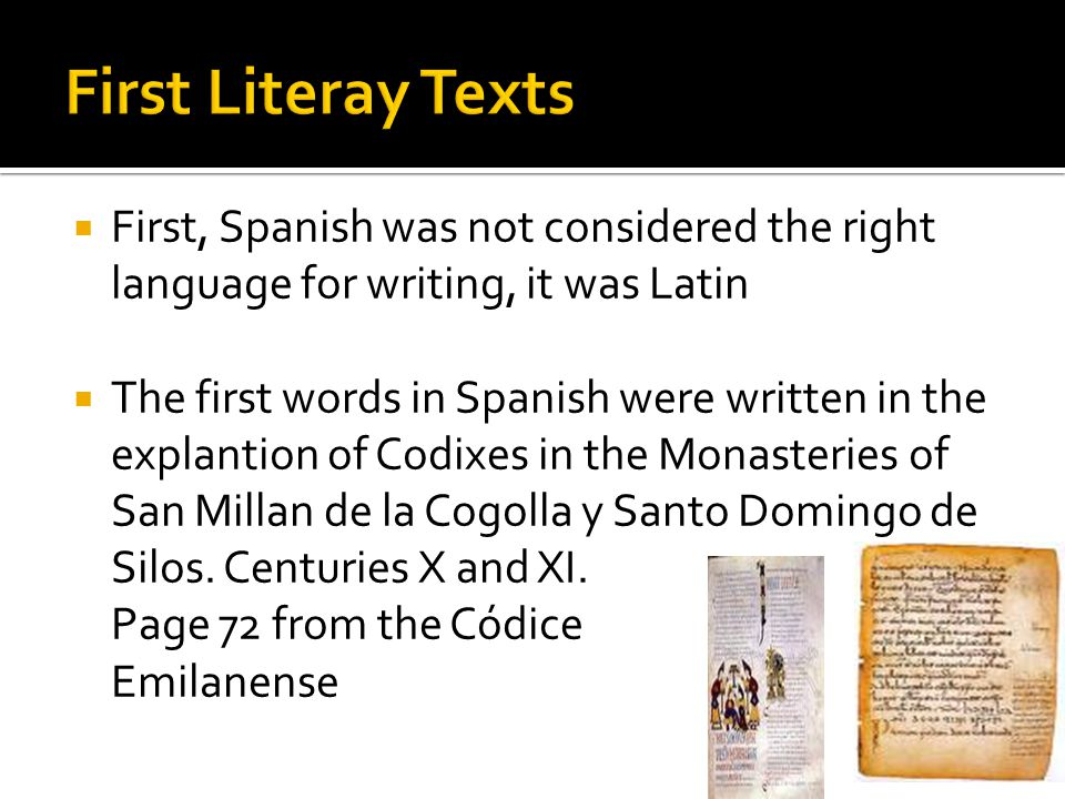 First, Spanish was not considered the right language for writing, it was Latin The first words in Spanish were written in the explantion of Codixes in the Monasteries of San Millan de la Cogolla y Santo Domingo de Silos.