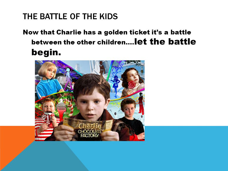 THE BATTLE OF THE KIDS Now that Charlie has a golden ticket its a battle between the other children….