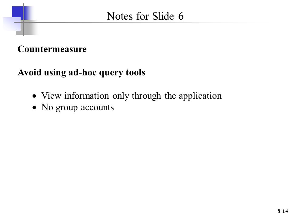 8-14 Notes for Slide 6 Countermeasure Avoid using ad-hoc query tools View information only through the application No group accounts
