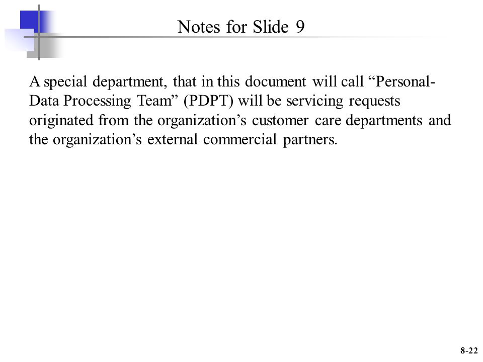 8-22 Notes for Slide 9 A special department, that in this document will call Personal- Data Processing Team (PDPT) will be servicing requests originated from the organizations customer care departments and the organizations external commercial partners.