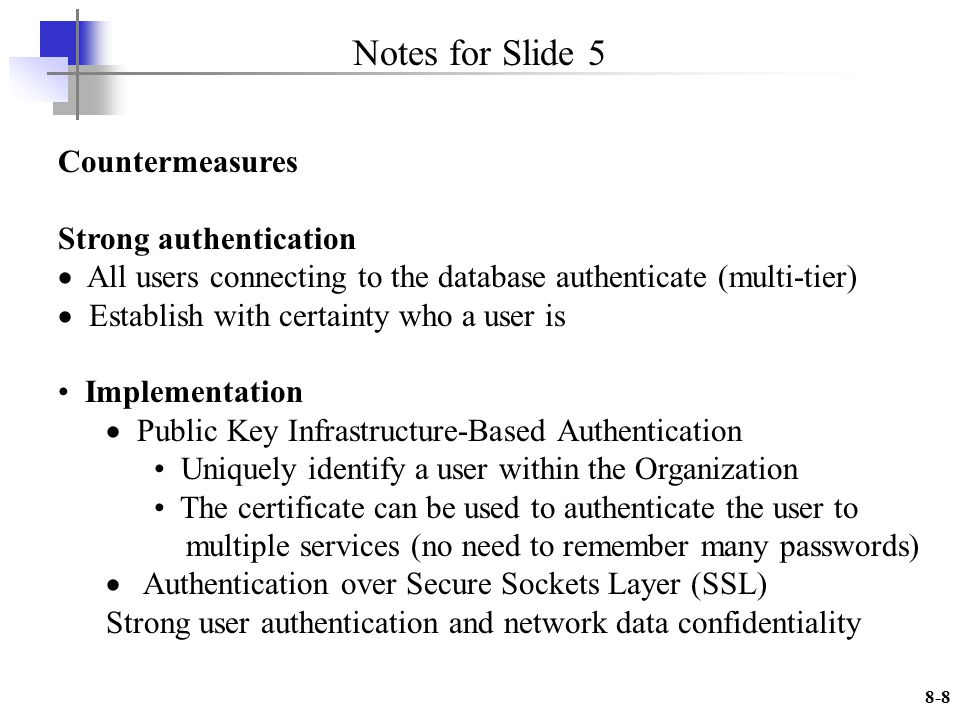 8-8 Notes for Slide 5 Countermeasures Strong authentication All users connecting to the database authenticate (multi-tier) Establish with certainty who a user is Implementation Public Key Infrastructure-Based Authentication Uniquely identify a user within the Organization The certificate can be used to authenticate the user to multiple services (no need to remember many passwords) Authentication over Secure Sockets Layer (SSL) Strong user authentication and network data confidentiality
