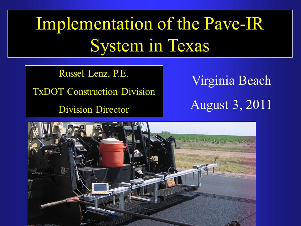 Implementation of the Pave-IR System in Texas Russel Lenz, P.E. TxDOT Construction Division Division Director Virginia Beach August 3, 2011