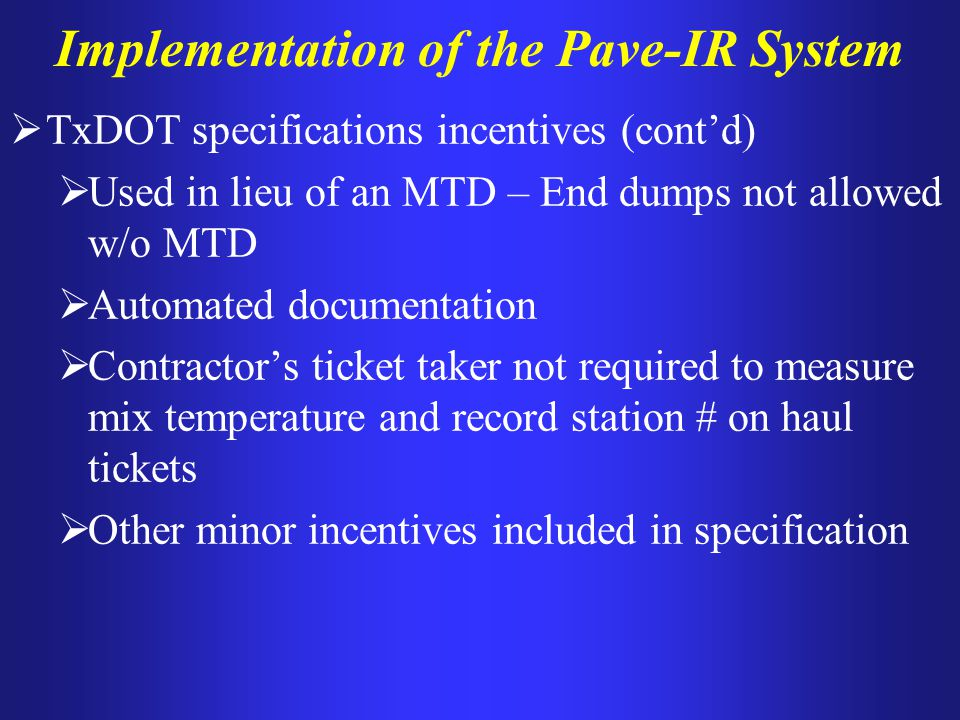 Implementation of the Pave-IR System TxDOT specifications incentives (contd) Used in lieu of an MTD – End dumps not allowed w/o MTD Automated document
