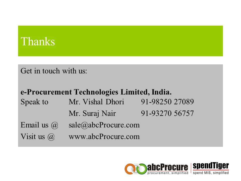Thanks Get in touch with us: e-Procurement Technologies Limited, India. Speak to Mr. Vishal Dhori 91-98250 27089 Mr. Suraj Nair91-93270 56757 Email us