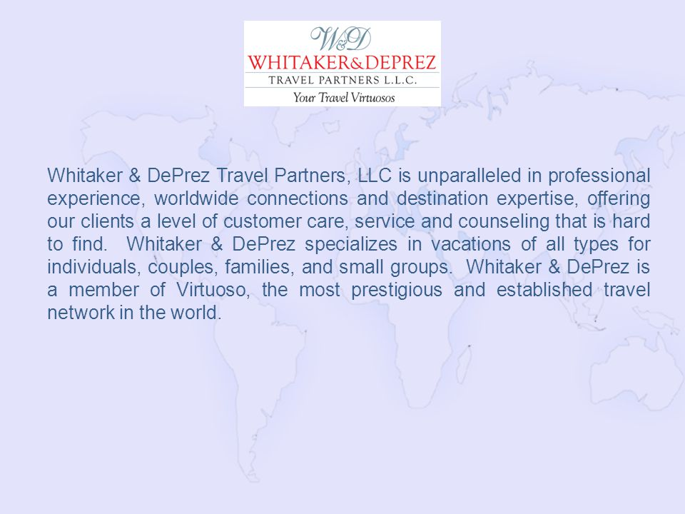 Whitaker & DePrez Travel Partners, LLC is unparalleled in professional experience, worldwide connections and destination expertise, offering our clients a level of customer care, service and counseling that is hard to find.