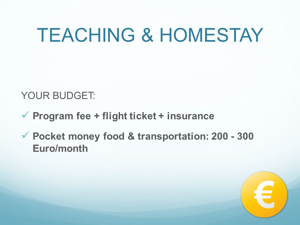TEACHING & HOMESTAY YOUR BUDGET: Program fee + flight ticket + insurance Pocket money food & transportation: 200 - 300 Euro/month