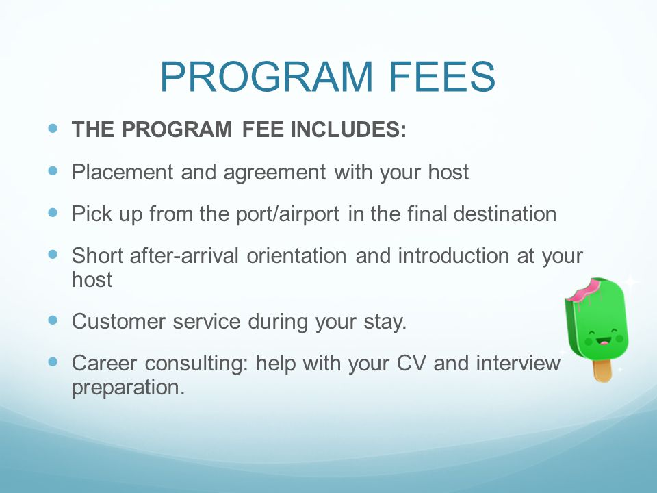 PROGRAM FEES THE PROGRAM FEE INCLUDES: Placement and agreement with your host Pick up from the port/airport in the final destination Short after-arrival orientation and introduction at your host Customer service during your stay.
