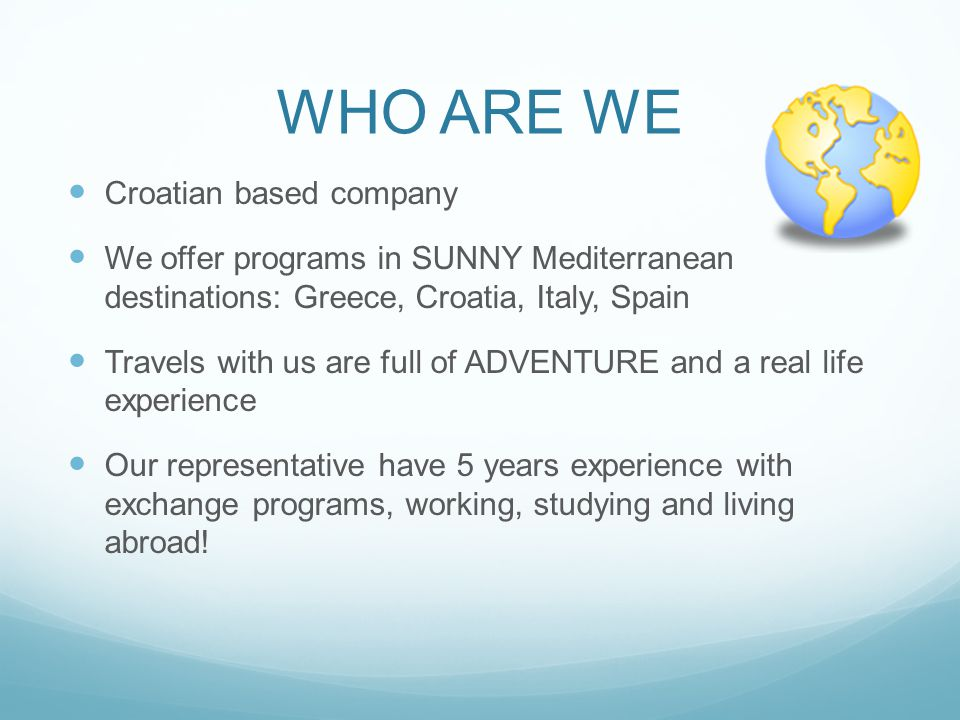 WHO ARE WE Croatian based company We offer programs in SUNNY Mediterranean destinations: Greece, Croatia, Italy, Spain Travels with us are full of ADVENTURE and a real life experience Our representative have 5 years experience with exchange programs, working, studying and living abroad!