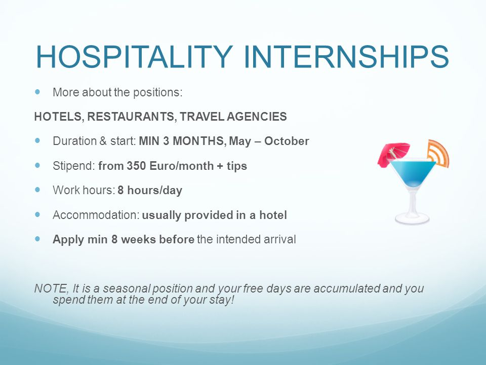 HOSPITALITY INTERNSHIPS More about the positions: HOTELS, RESTAURANTS, TRAVEL AGENCIES Duration & start: MIN 3 MONTHS, May – October Stipend: from 350 Euro/month + tips Work hours: 8 hours/day Accommodation: usually provided in a hotel Apply min 8 weeks before the intended arrival NOTE, It is a seasonal position and your free days are accumulated and you spend them at the end of your stay!