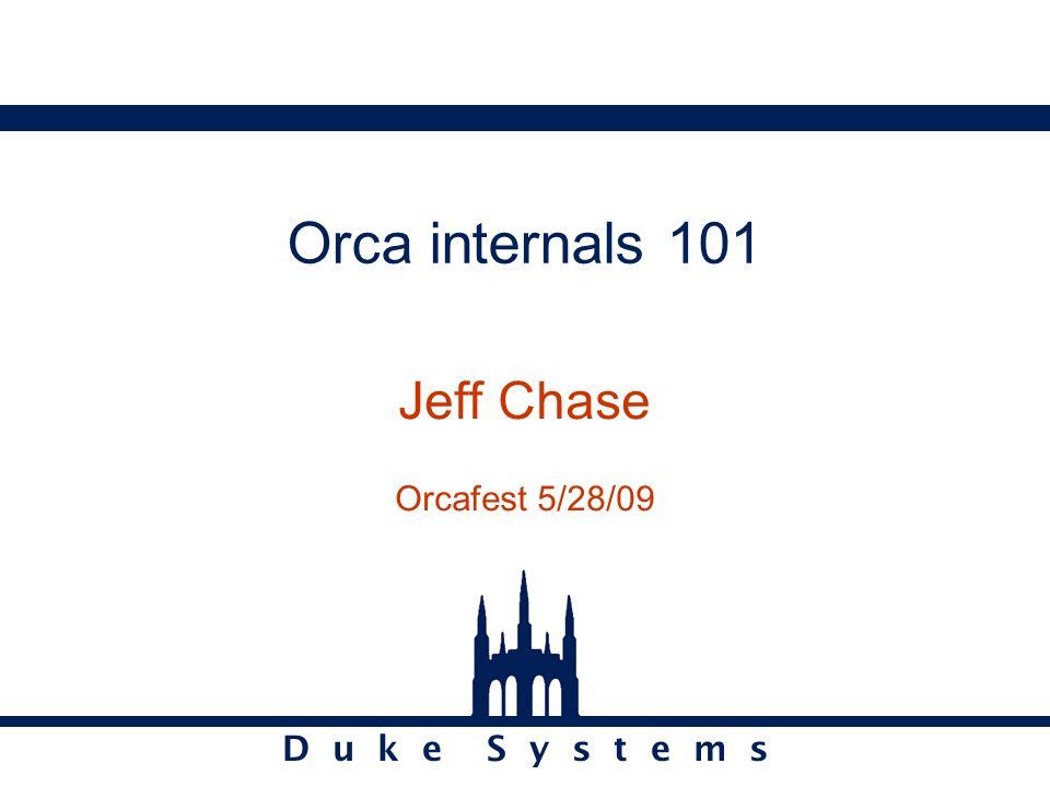 D u k e S y s t e m s Orca internals 101 Jeff Chase Orcafest 5/28/09
