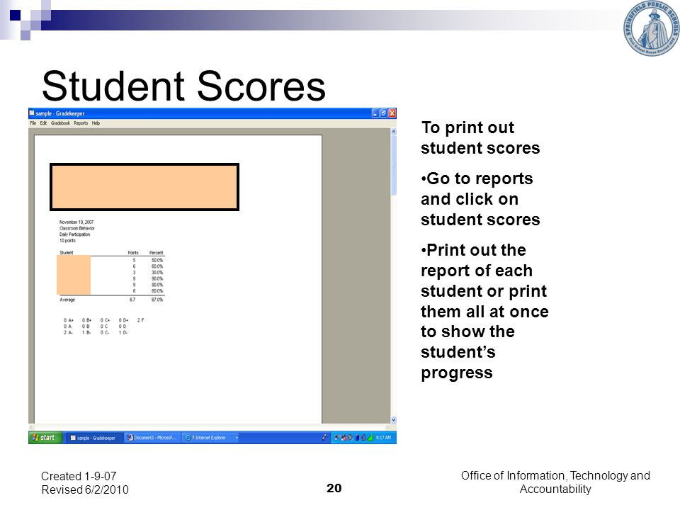 Office of Information, Technology and Accountability 20 Created 1-9-07 Revised 6/2/2010 Student Scores To print out student scores Go to reports and click on student scores Print out the report of each student or print them all at once to show the students progress