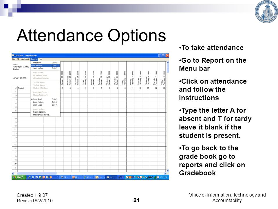 Office of Information, Technology and Accountability 21 Created 1-9-07 Revised 6/2/2010 Attendance Options To take attendance Go to Report on the Menu bar Click on attendance and follow the instructions Type the letter A for absent and T for tardy leave it blank if the student is present.