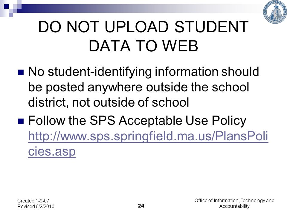 Office of Information, Technology and Accountability 24 Created 1-9-07 Revised 6/2/2010 DO NOT UPLOAD STUDENT DATA TO WEB No student-identifying information should be posted anywhere outside the school district, not outside of school Follow the SPS Acceptable Use Policy http://www.sps.springfield.ma.us/PlansPoli cies.asp http://www.sps.springfield.ma.us/PlansPoli cies.asp