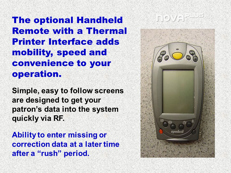 The optional Handheld Remote with a Thermal Printer Interface adds mobility, speed and convenience to your operation.