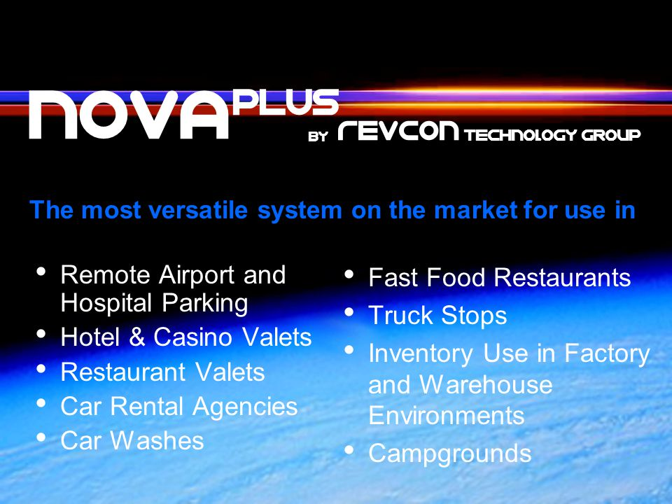 The most versatile system on the market for use in Remote Airport and Hospital Parking Hotel & Casino Valets Restaurant Valets Car Rental Agencies Car Washes Fast Food Restaurants Truck Stops Inventory Use in Factory and Warehouse Environments Campgrounds nOVa PLUS by Revcon TechnoloGy Group