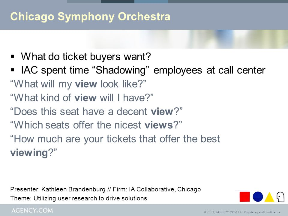 © 2003, AGENCY.COM Ltd. Proprietary and Confidential Chicago Symphony Orchestra What do ticket buyers want? IAC spent time Shadowing employees at call