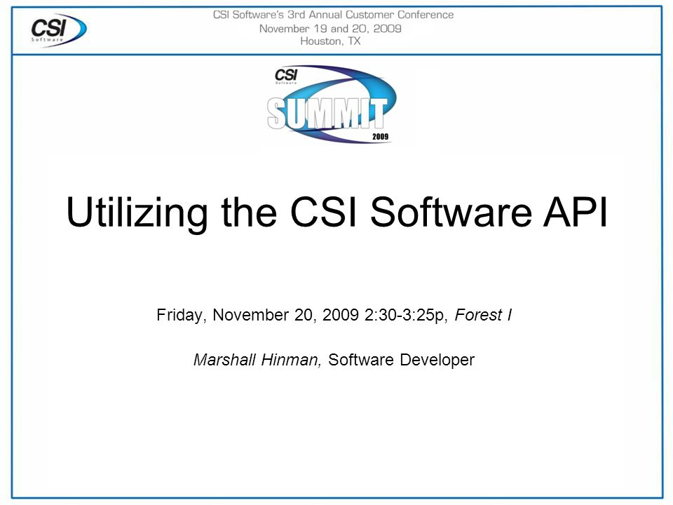Utilizing the CSI Software API Friday, November 20, 2009 2:30-3:25p, Forest I Marshall Hinman, Software Developer