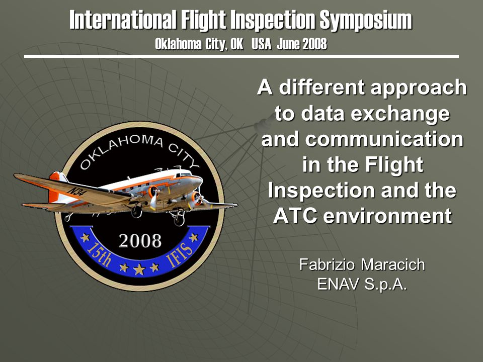 A different approach to data exchange and communication in the Flight Inspection and the ATC environment International Flight Inspection Symposium Oklahoma City, OK USA June 2008 Fabrizio Maracich ENAV S.p.A.