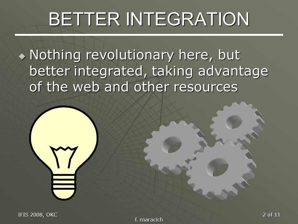 IFIS 2008, OKC f. maracich 2 of 11 BETTER INTEGRATION Nothing revolutionary here, but better integrated, taking advantage of the web and other resourc