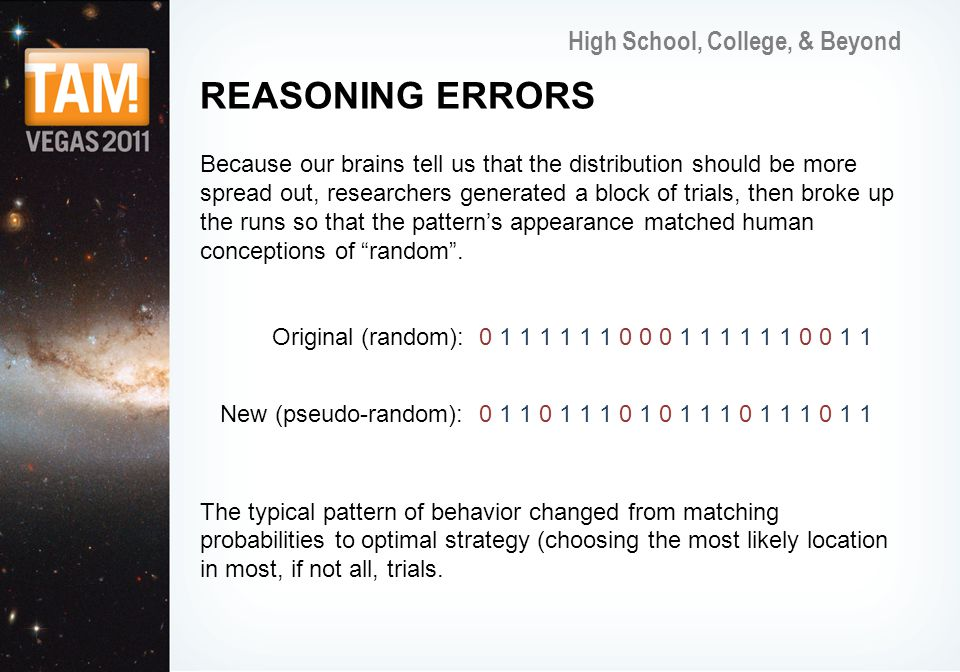 High School, College, & Beyond REASONING ERRORS Because our brains tell us that the distribution should be more spread out, researchers generated a block of trials, then broke up the runs so that the patterns appearance matched human conceptions of random.