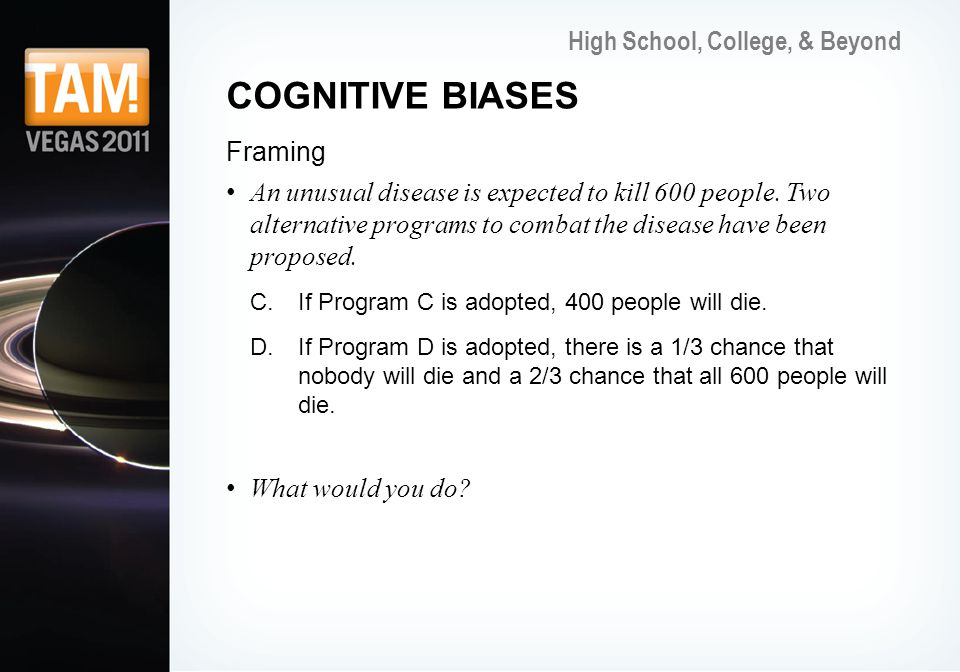 High School, College, & Beyond COGNITIVE BIASES Framing An unusual disease is expected to kill 600 people.