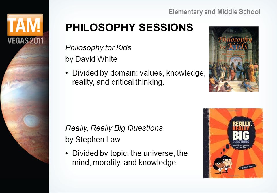 Elementary and Middle School PHILOSOPHY SESSIONS Philosophy for Kids by David White Divided by domain: values, knowledge, reality, and critical thinking.