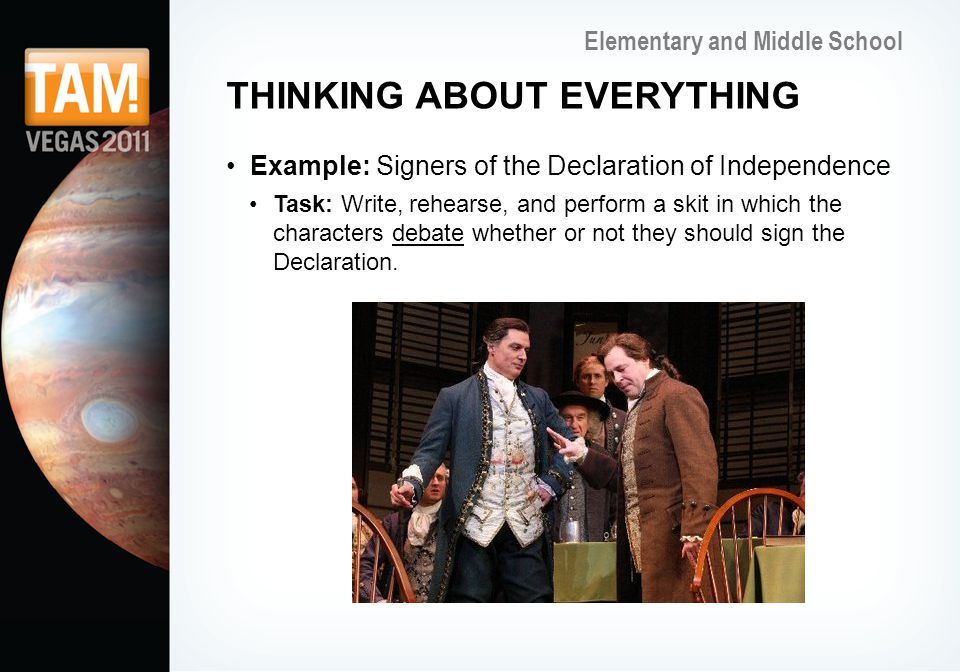 Elementary and Middle School THINKING ABOUT EVERYTHING Example: Signers of the Declaration of Independence Task: Write, rehearse, and perform a skit in which the characters debate whether or not they should sign the Declaration.