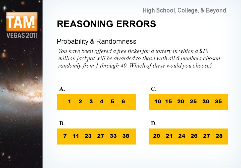 High School, College, & Beyond REASONING ERRORS Probability & Randomness You have been offered a free ticket for a lottery in which a $10 million jackpot will be awarded to those with all 6 numbers chosen randomly from 1 through 40.
