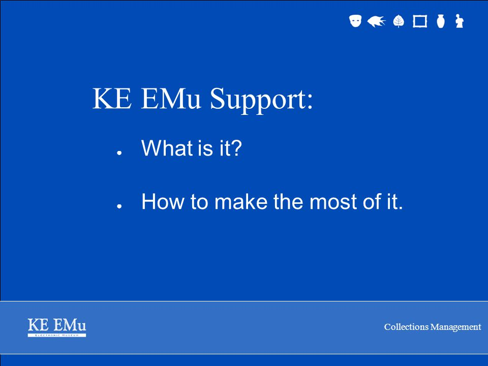 Collections Management KE EMu Support 2 September 2005 Support: What is it.