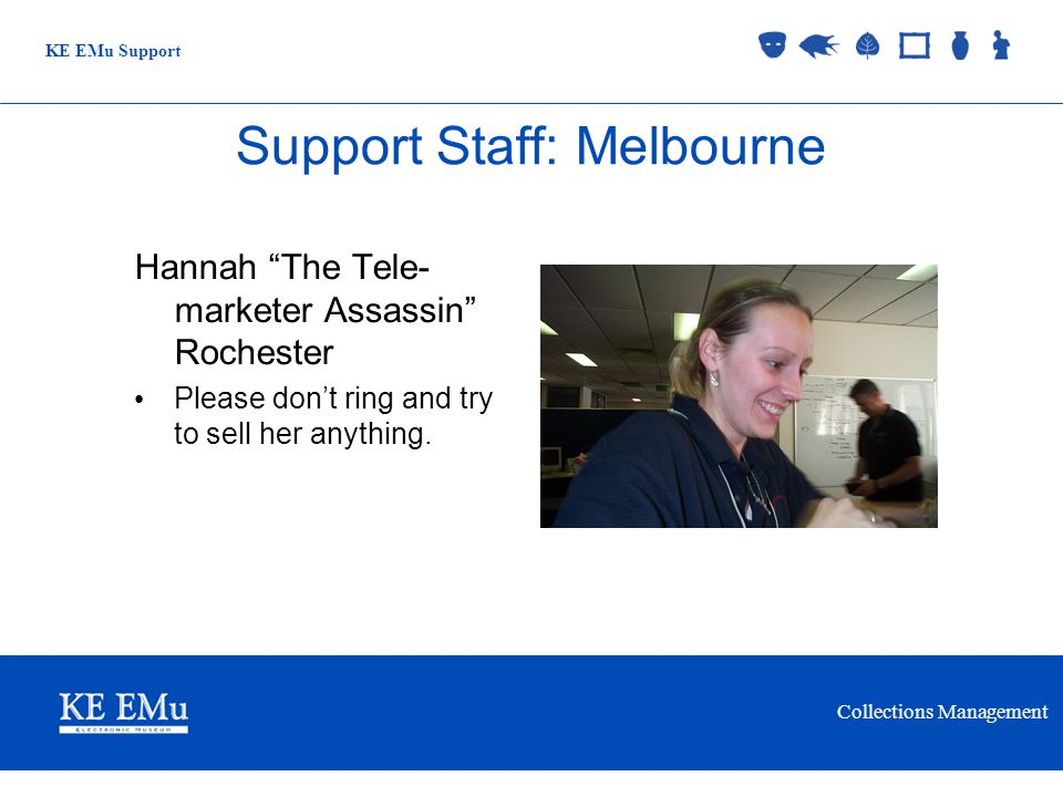 Collections Management KE EMu Support 2 September 2005 Support Staff: Melbourne Hannah The Tele- marketer Assassin Rochester Please dont ring and try to sell her anything.