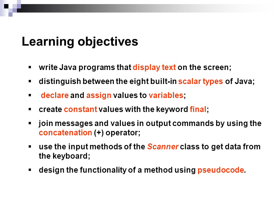 Learning objectives write Java programs that display text on the screen; distinguish between the eight built-in scalar types of Java; declare and assign values to variables; create constant values with the keyword final; join messages and values in output commands by using the concatenation (+) operator; use the input methods of the Scanner class to get data from the keyboard; design the functionality of a method using pseudocode.