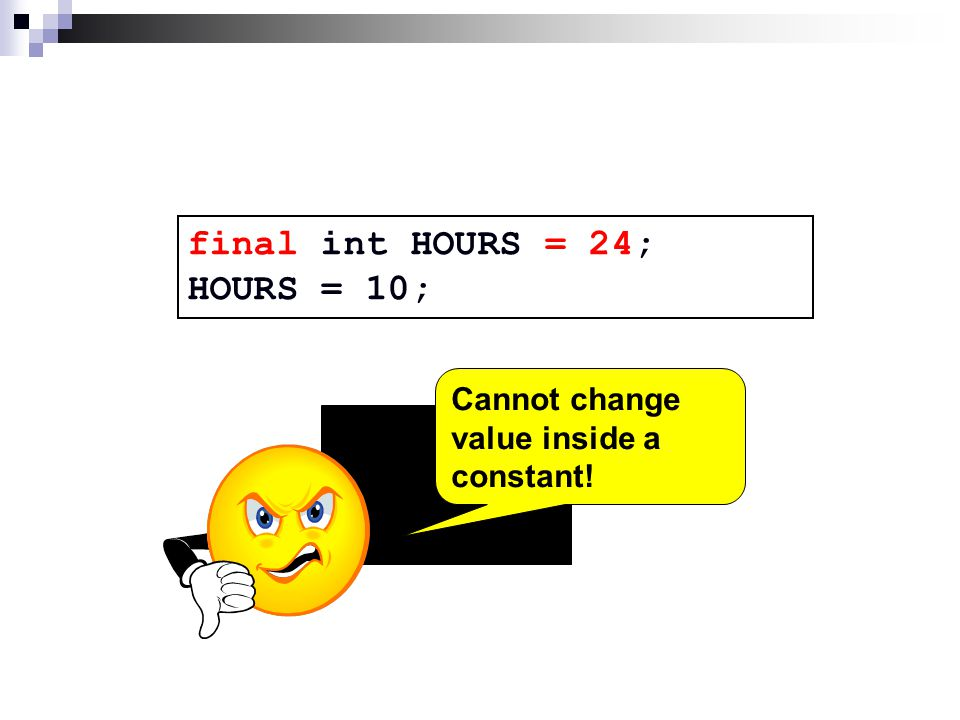 final int HOURS = 24; HOURS = 10; Cannot change value inside a constant!