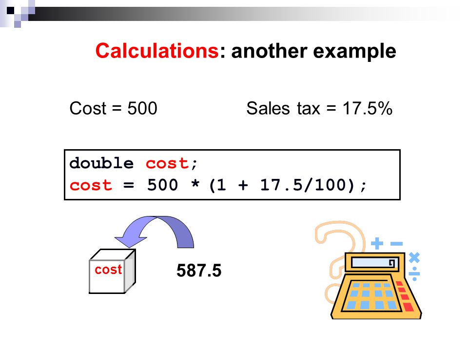 Calculations: another example Cost = 500Sales tax = 17.5% double cost; cost = 500 *(1 + 17.5/100); cost 587.5