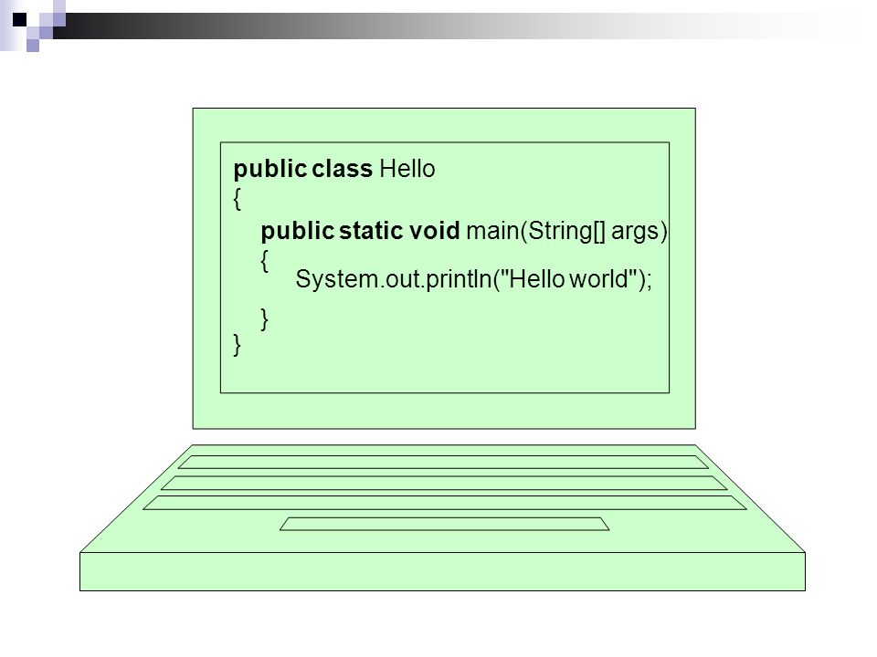 Hello world public class Hello { } public static void main(String[] args) { } System.out.println( Hello world );