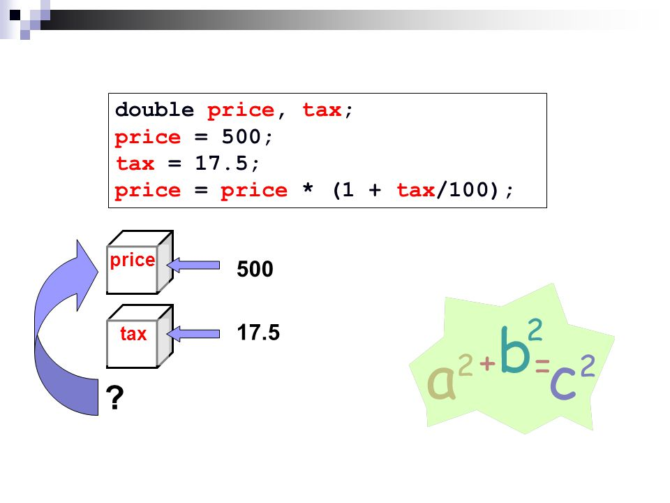 double price, tax; price = 500; tax = 17.5; price = price * (1 + tax/100); taxprice 500 17.5 ?