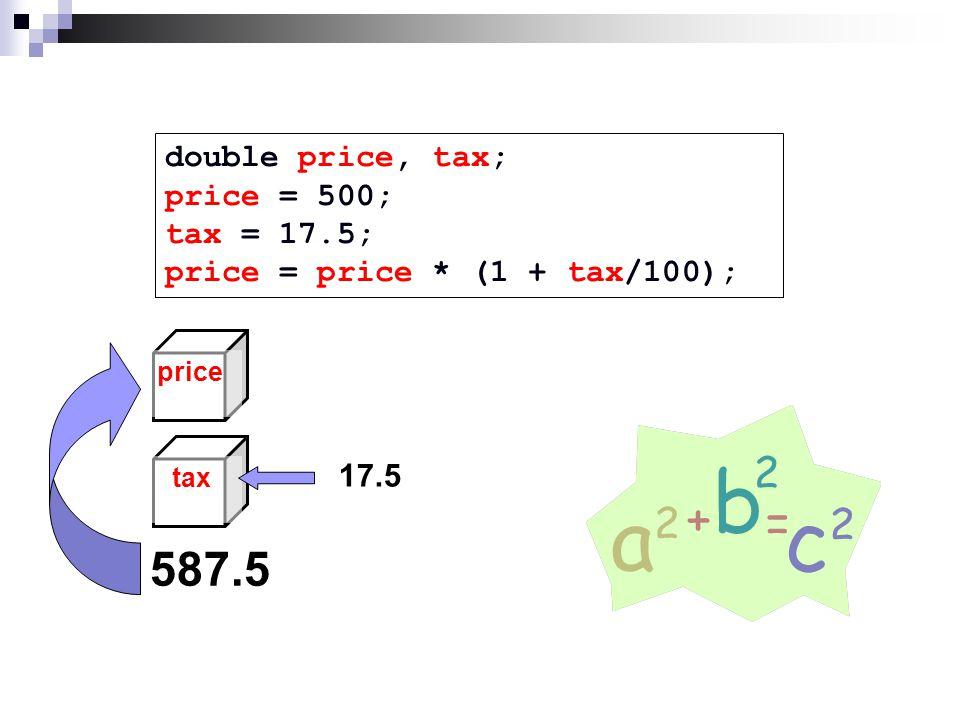 double price, tax; price = 500; tax = 17.5; price = price * (1 + tax/100); taxprice 17.5 587.5
