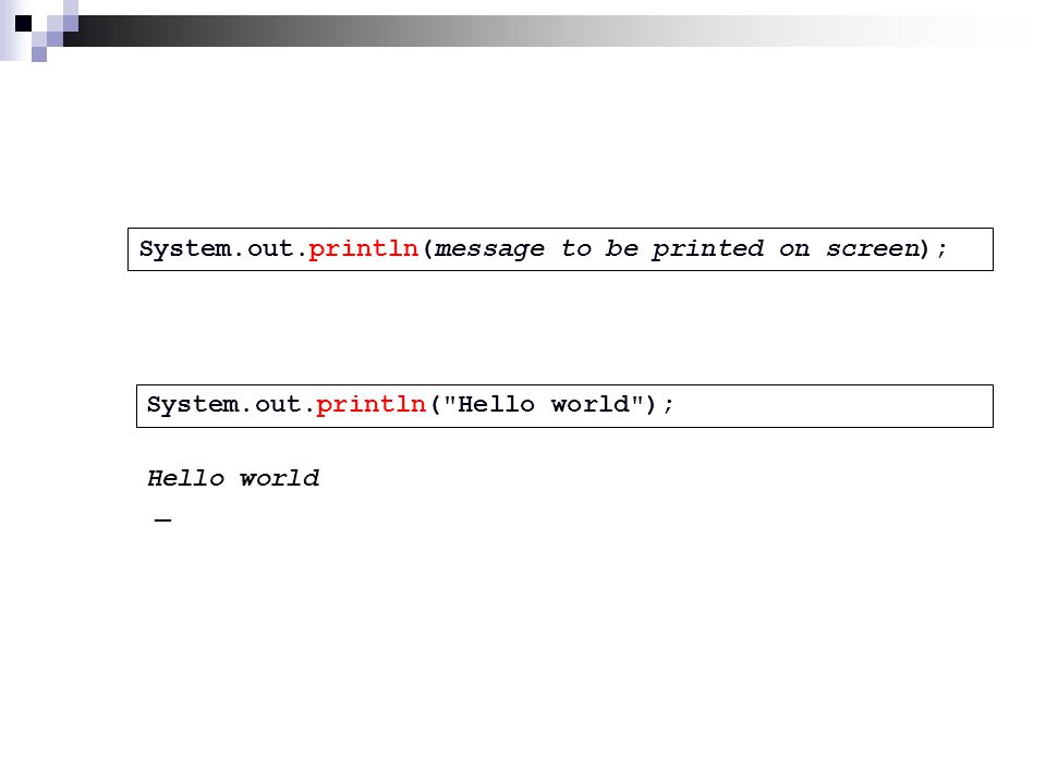 System.out.println(message to be printed on screen); System.out.println( Hello world ); Hello world _