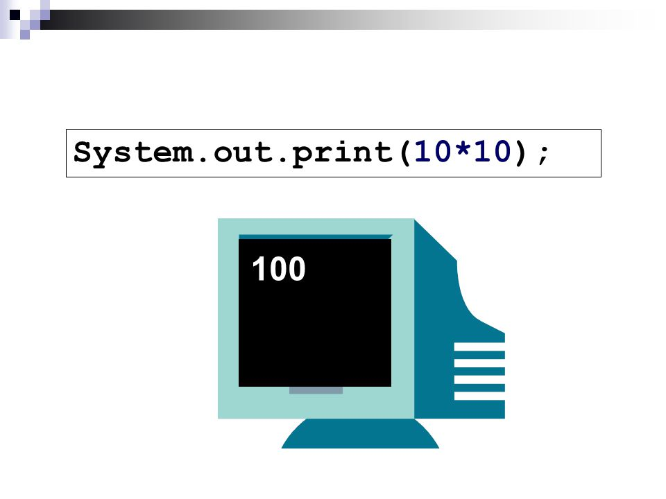 System.out.print(10*10); 100