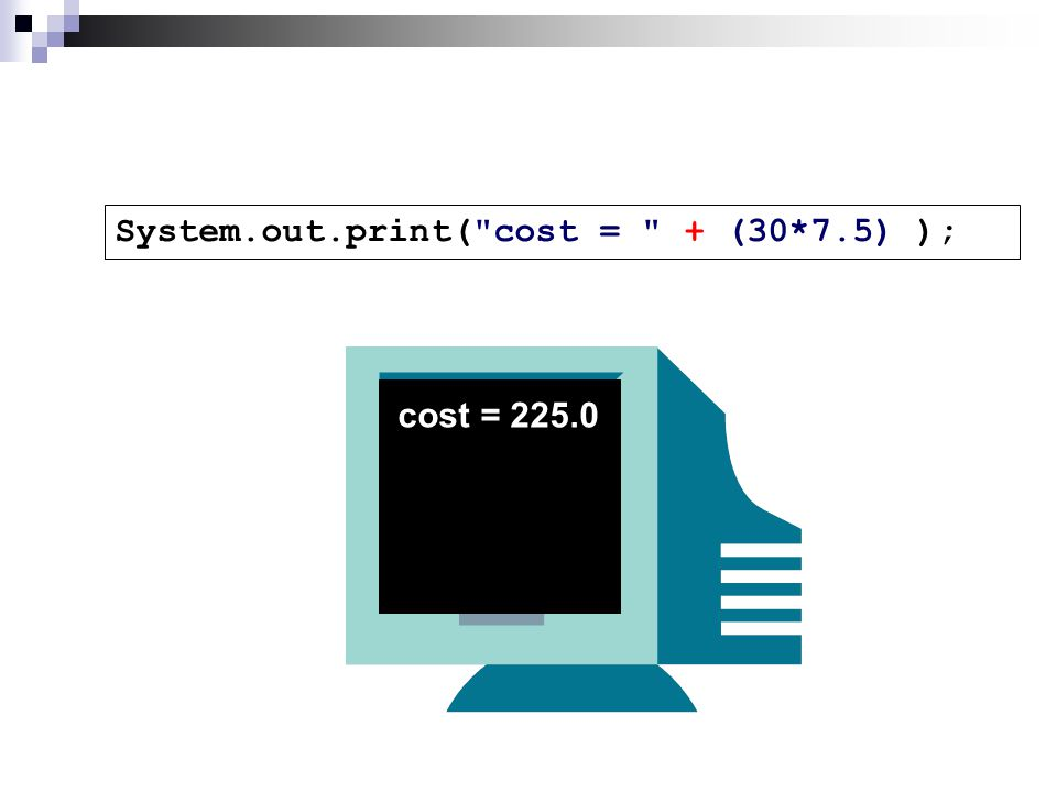 System.out.print( cost = + (30*7.5) ); cost = 225.0